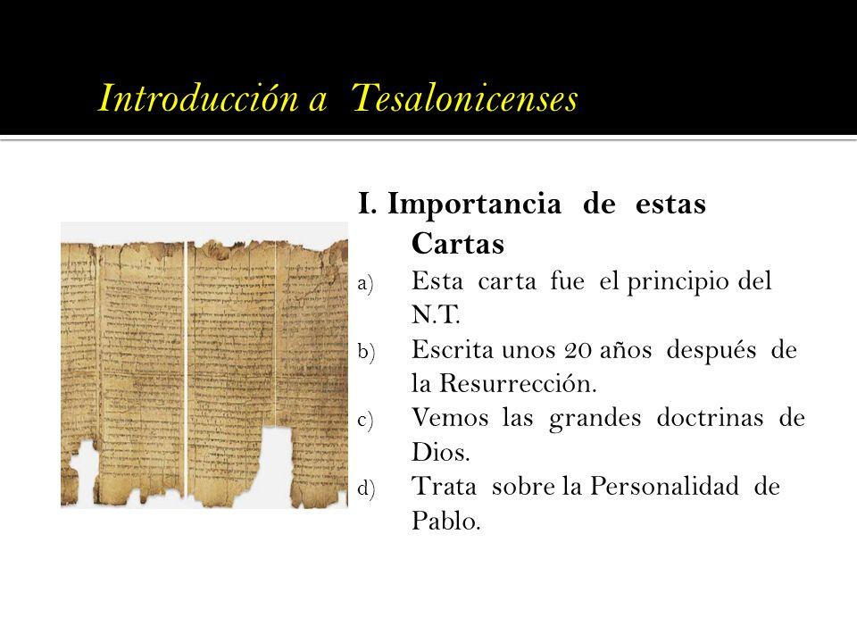 Introducción a Tesalonicenses I. Importancia de estas Cartas a) Esta carta fue el principio del N.T. b) Escrita unos 20 años después de la Resurrecció