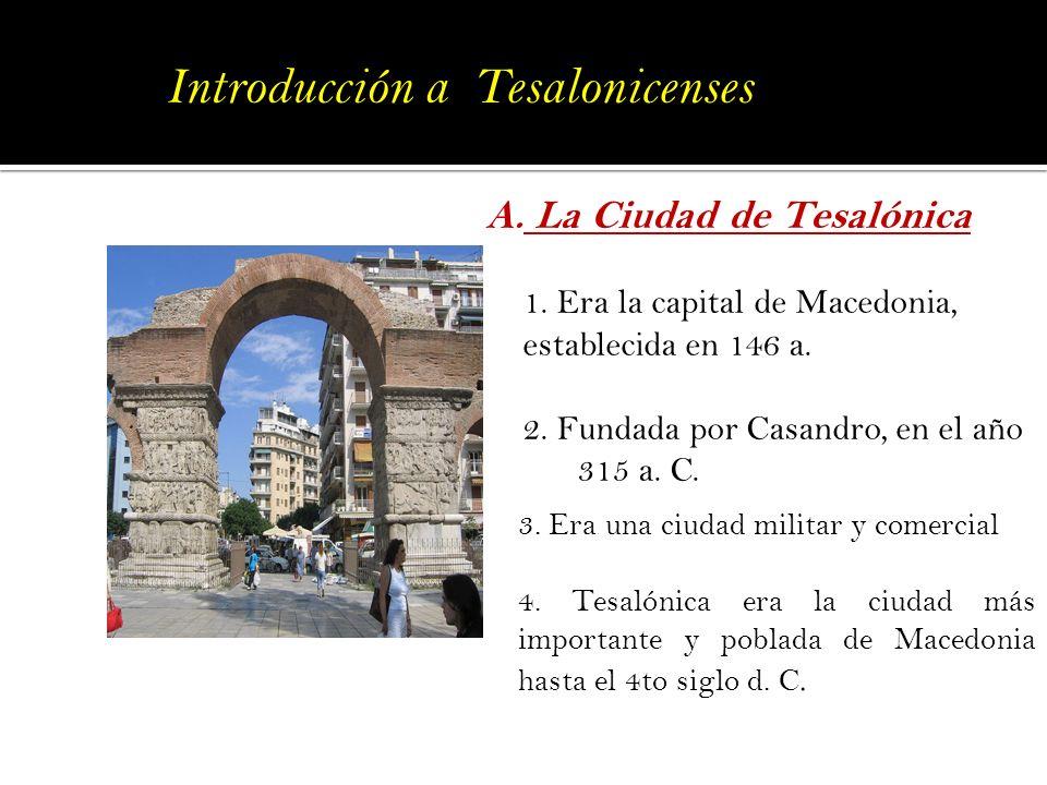 A. La Ciudad de Tesalónica 1. Era la capital de Macedonia, establecida en 146 a. 2. Fundada por Casandro, en el año 315 a. C. 3. Era una ciudad milita