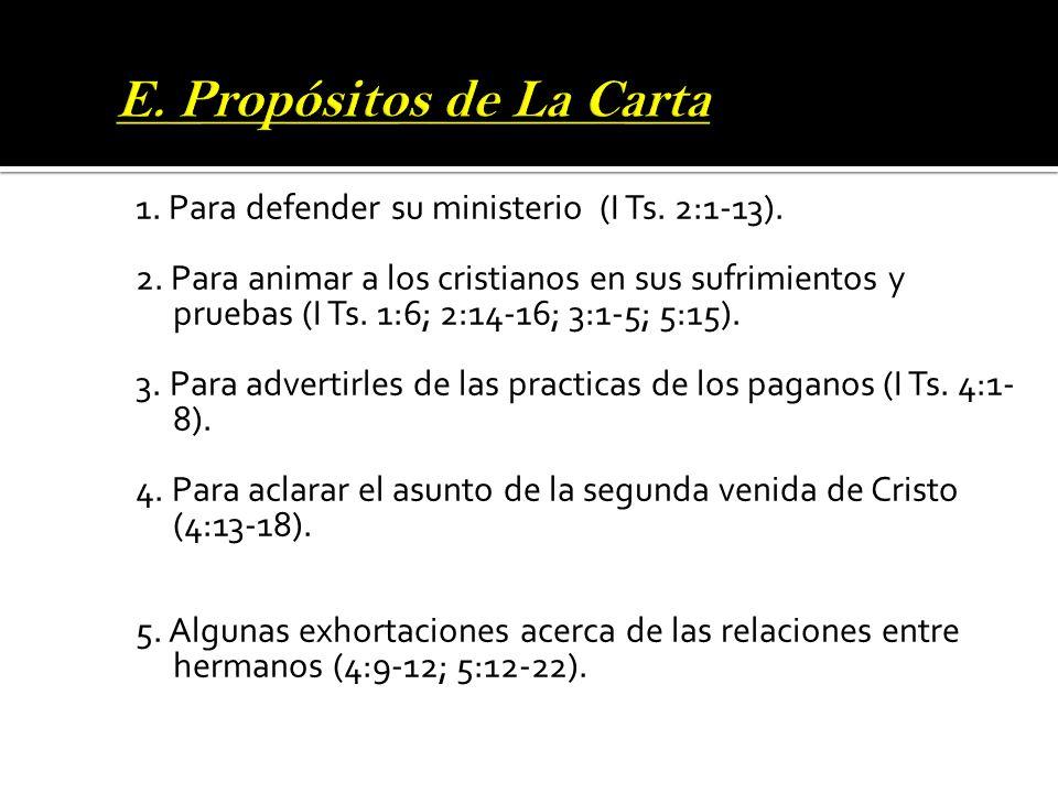 1. Para defender su ministerio (I Ts. 2:1-13). 2. Para animar a los cristianos en sus sufrimientos y pruebas (I Ts. 1:6; 2:14-16; 3:1-5; 5:15). 3. Par