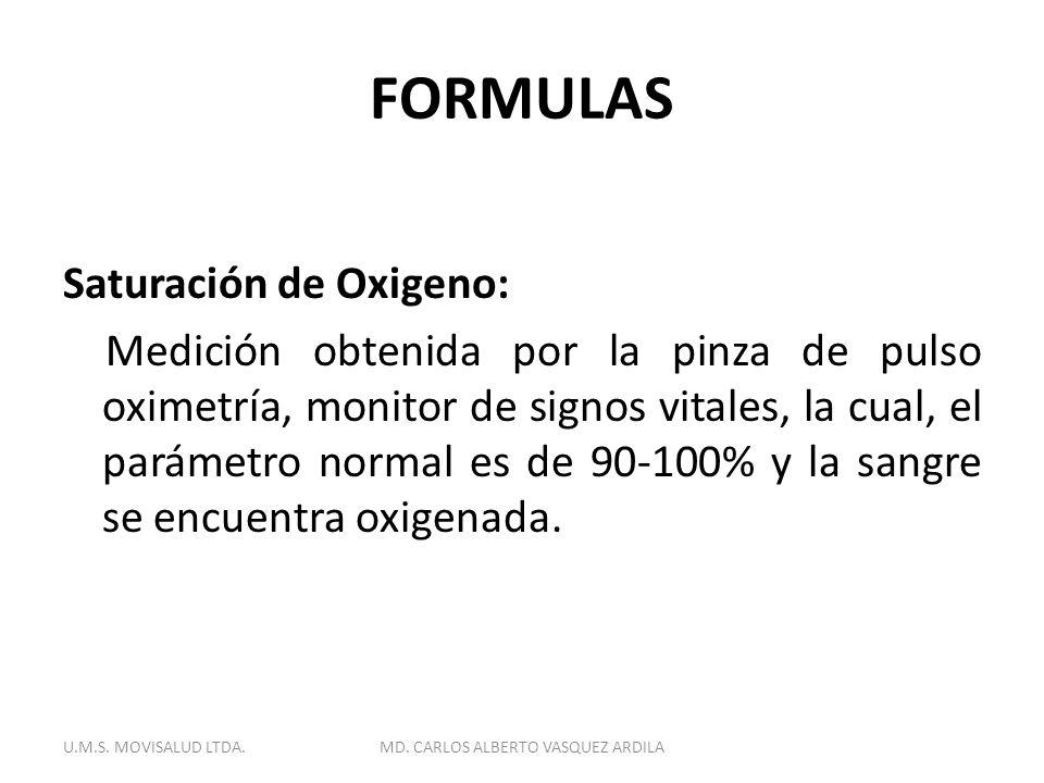 FORMULAS Saturación de Oxigeno: Medición obtenida por la pinza de pulso oximetría, monitor de signos vitales, la cual, el parámetro normal es de 90-10