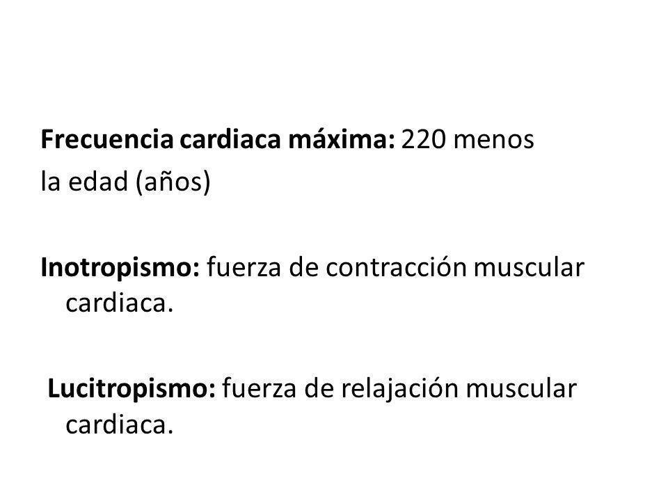 Frecuencia cardiaca máxima: 220 menos la edad (años) Inotropismo: fuerza de contracción muscular cardiaca. Lucitropismo: fuerza de relajación muscular