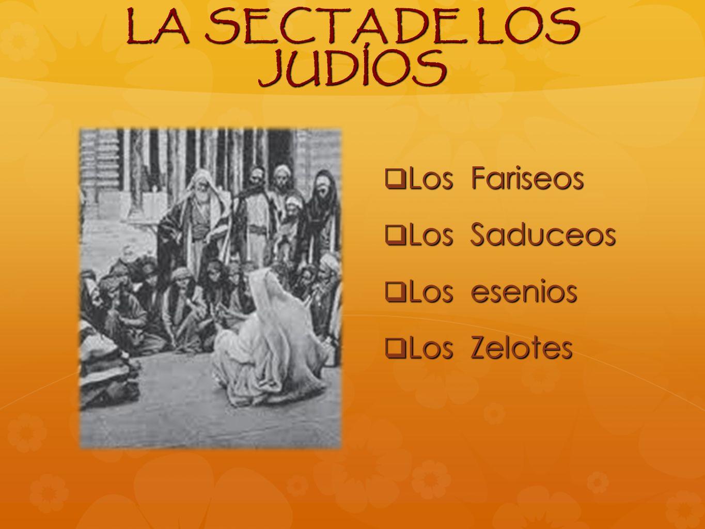 LA SECTA DE LOS JUDÍOS Los Fariseos Los Fariseos Los Saduceos Los Saduceos Los esenios Los esenios Los Zelotes Los Zelotes