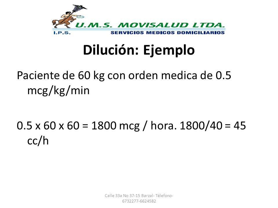 Dilución: Ejemplo Paciente de 60 kg con orden medica de 0.5 mcg/kg/min 0.5 x 60 x 60 = 1800 mcg / hora. 1800/40 = 45 cc/h Calle 33a No 37-15 Barzal- T