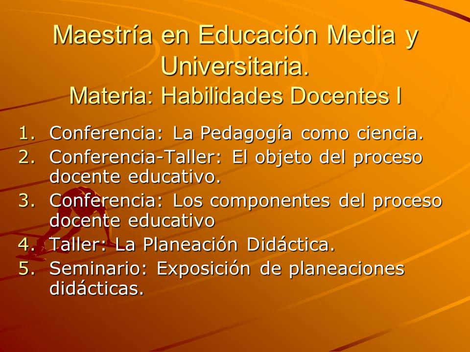 Maestría en Educación Media y Universitaria. Materia: Habilidades Docentes I 1.Conferencia: La Pedagogía como ciencia. 2.Conferencia-Taller: El objeto