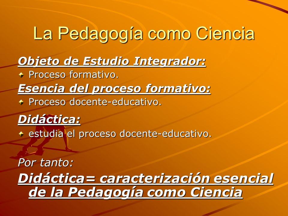 La Pedagogía como Ciencia Objeto de Estudio Integrador: Proceso formativo. Esencia del proceso formativo: Proceso docente-educativo. Didáctica: estudi