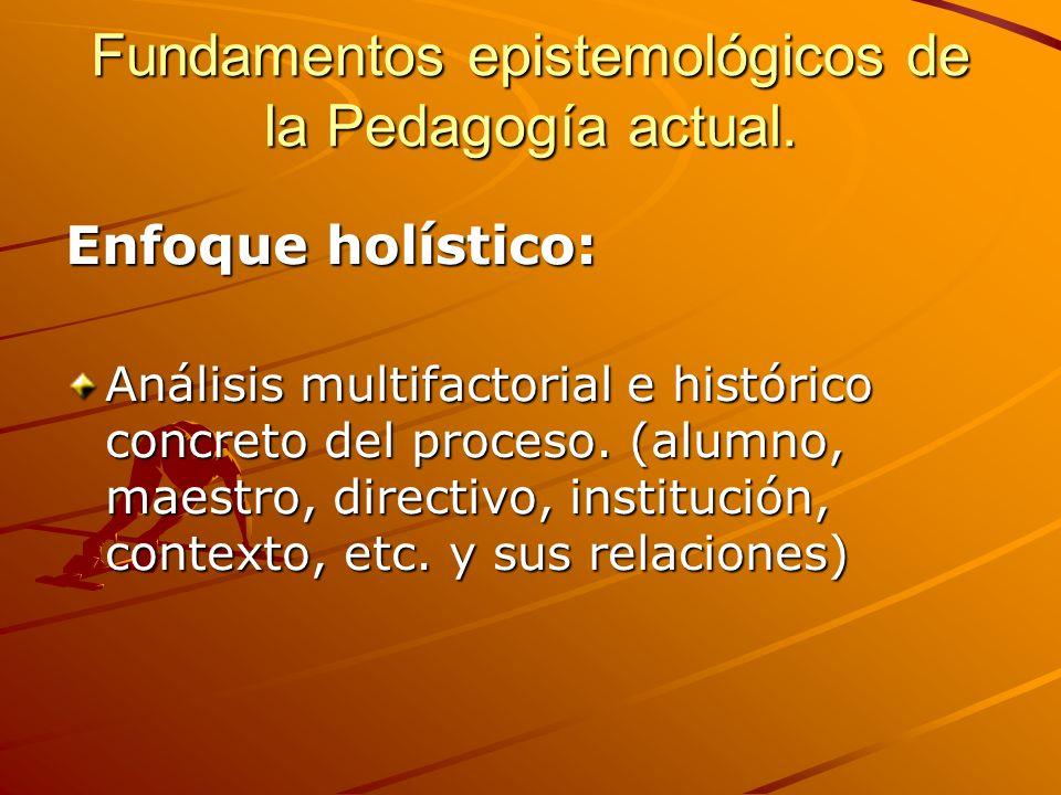 Fundamentos epistemológicos de la Pedagogía actual. Enfoque holístico: Análisis multifactorial e histórico concreto del proceso. (alumno, maestro, dir