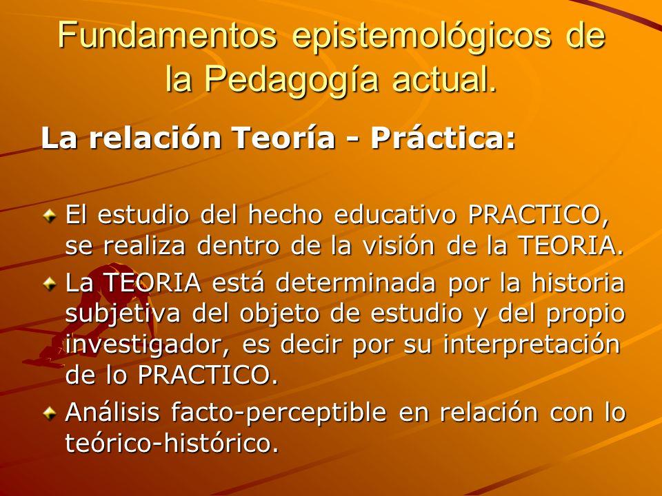 Fundamentos epistemológicos de la Pedagogía actual. La relación Teoría - Práctica: El estudio del hecho educativo PRACTICO, se realiza dentro de la vi