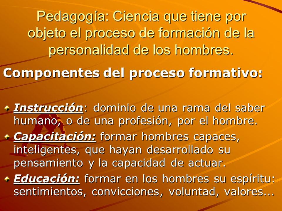 Pedagogía: Ciencia que tiene por objeto el proceso de formación de la personalidad de los hombres. Componentes del proceso formativo: Instrucción: dom