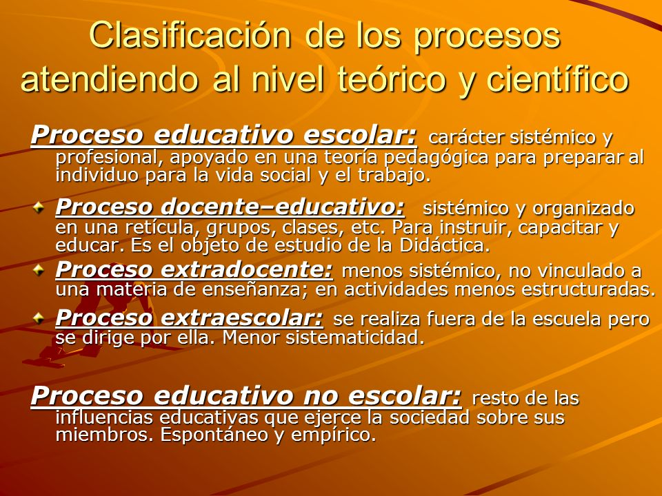 Clasificación de los procesos atendiendo al nivel teórico y científico Proceso educativo escolar: carácter sistémico y profesional, apoyado en una teo