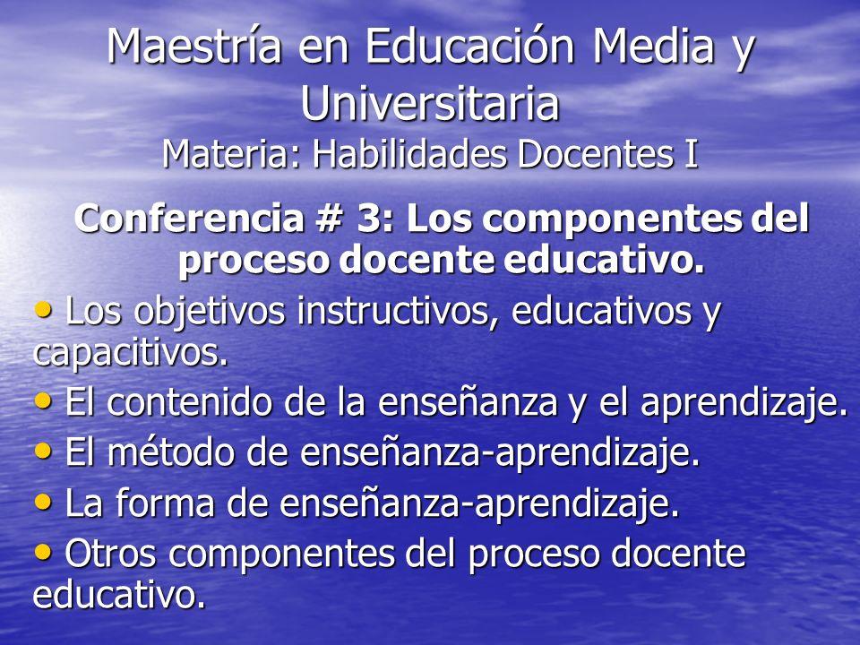 Maestría en Educación Media y Universitaria Materia: Habilidades Docentes I Conferencia # 3: Los componentes del proceso docente educativo. Los objeti