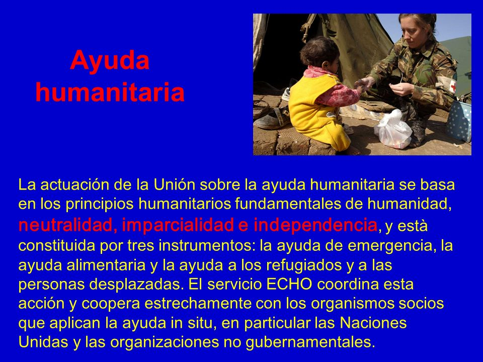La actuación de la Unión sobre la ayuda humanitaria se basa en los principios humanitarios fundamentales de humanidad, neutralidad, imparcialidad e in