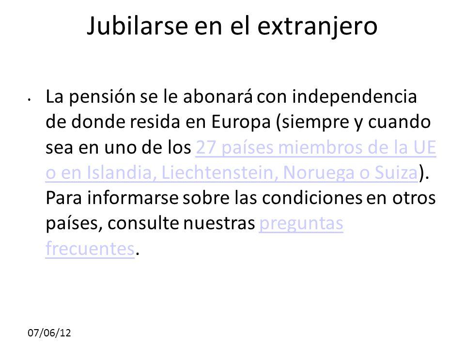 Jubilarse en el extranjero La pensión se le abonará con independencia de donde resida en Europa (siempre y cuando sea en uno de los 27 países miembros de la UE o en Islandia, Liechtenstein, Noruega o Suiza).