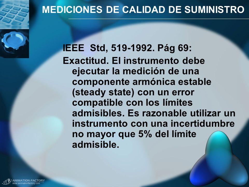 MEDICIONES DE CALIDAD DE SUMINISTRO IEEE Std, 519-1992. Pág 69: Exactitud. El instrumento debe ejecutar la medición de una componente armónica estable