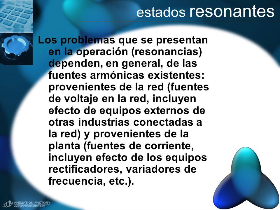 estados resonantes Los problemas que se presentan en la operación (resonancias) dependen, en general, de las fuentes armónicas existentes: proveniente