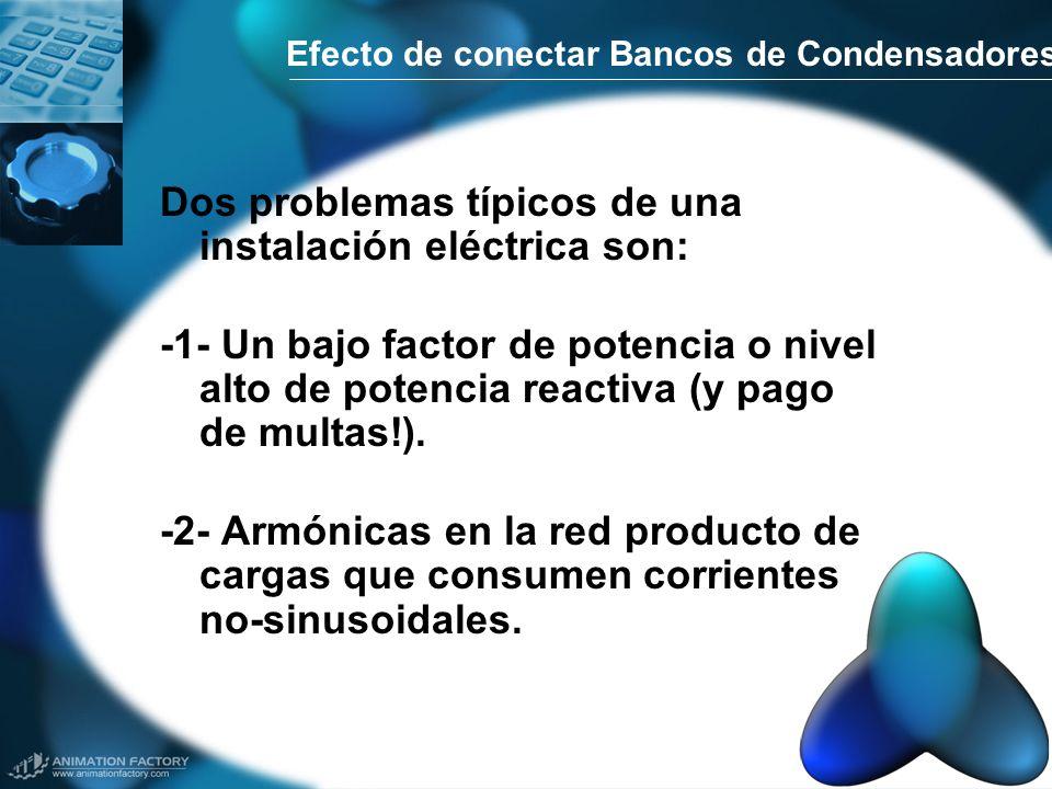 Efecto de conectar Bancos de Condensadores Dos problemas típicos de una instalación eléctrica son: -1- Un bajo factor de potencia o nivel alto de pote