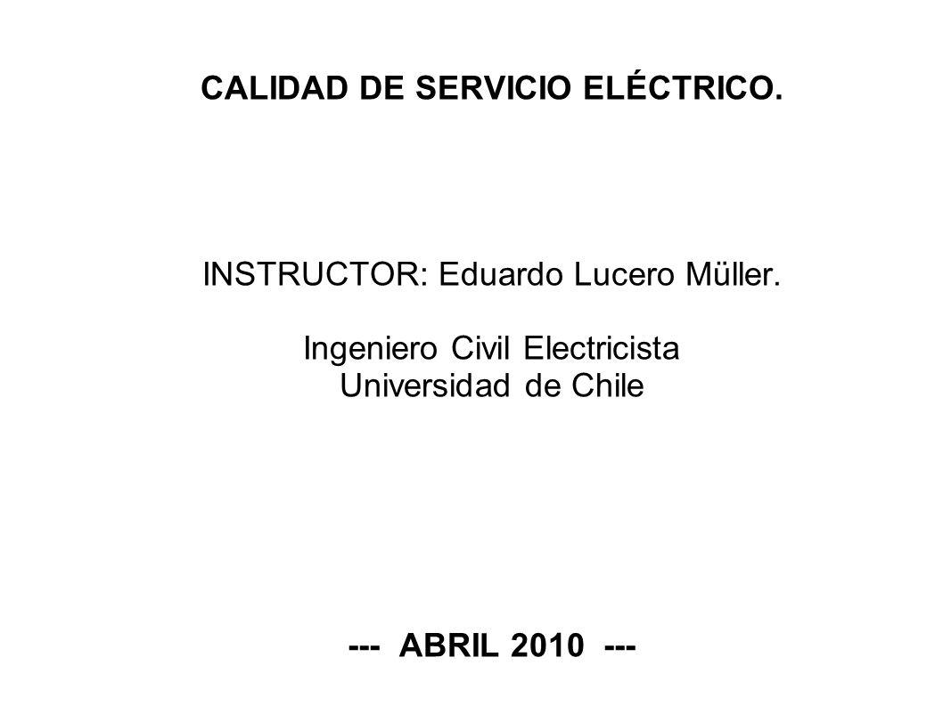 CALIDAD DE SERVICIO ELÉCTRICO. INSTRUCTOR: Eduardo Lucero Müller. Ingeniero Civil Electricista Universidad de Chile --- ABRIL 2010 ---