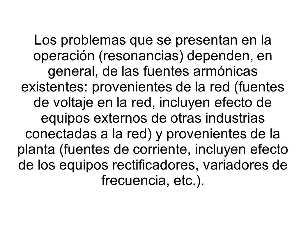 Los problemas que se presentan en la operación (resonancias) dependen, en general, de las fuentes armónicas existentes: provenientes de la red (fuente