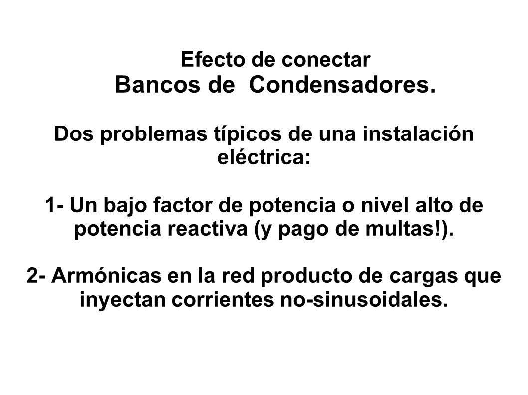 Efecto de conectar Bancos de Condensadores. Dos problemas típicos de una instalación eléctrica: 1- Un bajo factor de potencia o nivel alto de potencia