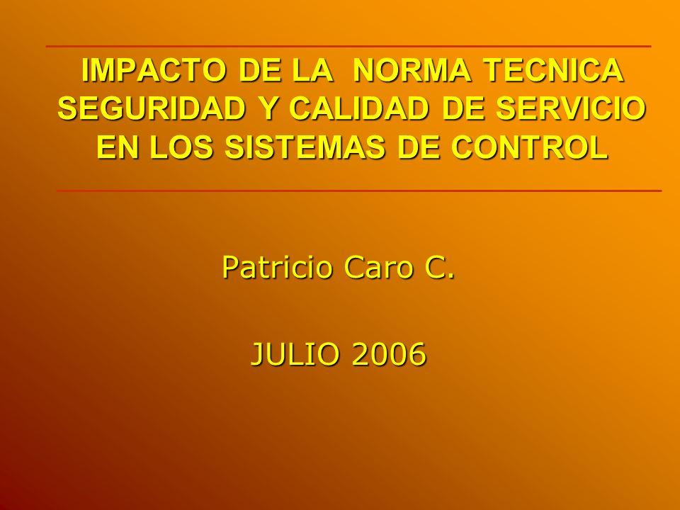 IMPACTO DE LA NORMA TECNICA SEGURIDAD Y CALIDAD DE SERVICIO EN LOS SISTEMAS DE CONTROL Patricio Caro C. JULIO 2006