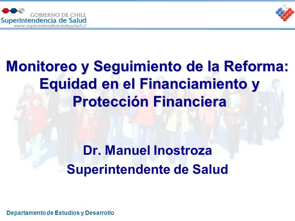 Monitoreo y Seguimiento de la Reforma: Equidad en el Financiamiento y Protección Financiera Dr. Manuel Inostroza Superintendente de Salud Departamento