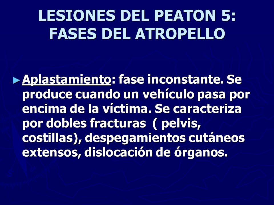 LESIONES DEL PEATON 5: FASES DEL ATROPELLO Aplastamiento: fase inconstante. Se produce cuando un vehículo pasa por encima de la víctima. Se caracteriz