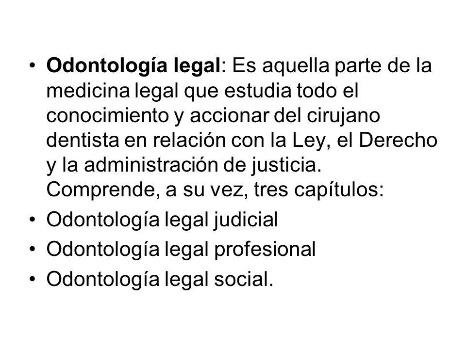Odontología legal: Es aquella parte de la medicina legal que estudia todo el conocimiento y accionar del cirujano dentista en relación con la Ley, el Derecho y la administración de justicia.