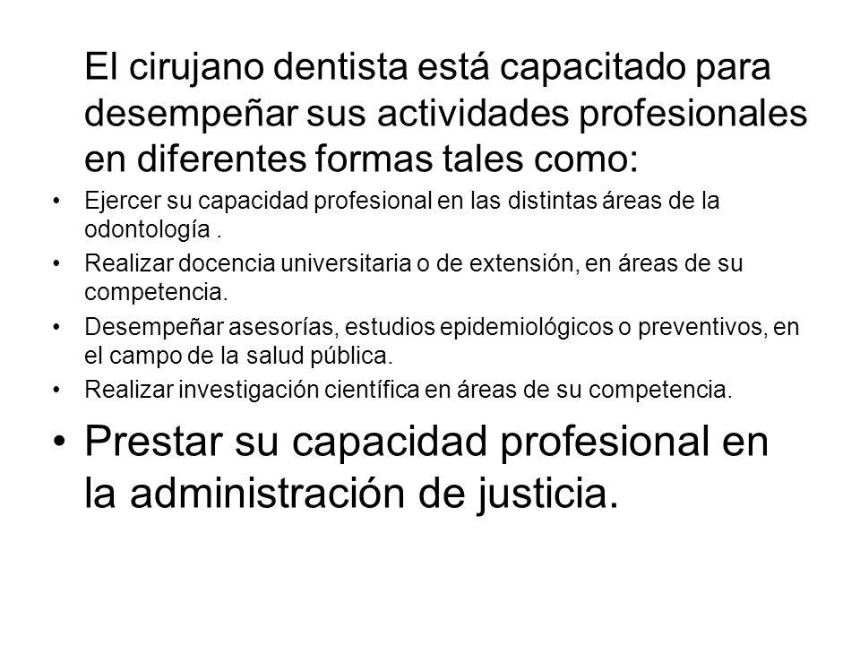 El cirujano dentista está capacitado para desempeñar sus actividades profesionales en diferentes formas tales como: Ejercer su capacidad profesional en las distintas áreas de la odontología.