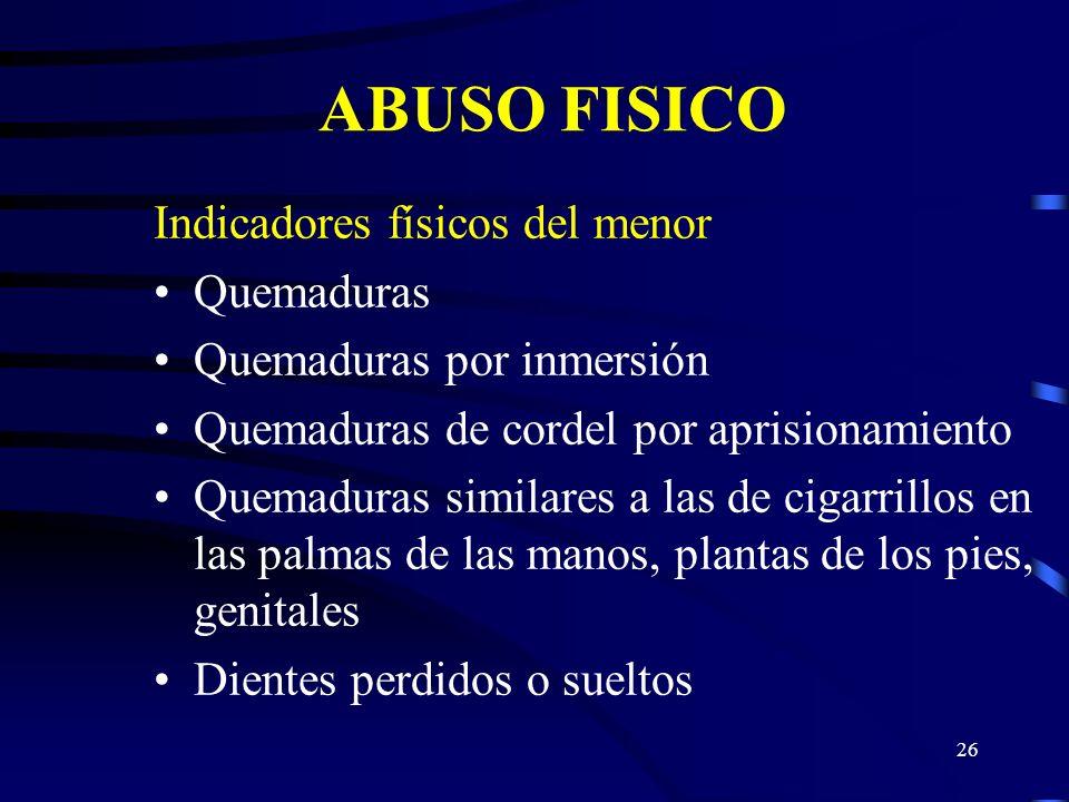 25 ABUSO FISICO Indicadores físicos del menor Contusiones Corrientemente en forma extraña Usualmente por dorsal Corrientemente agrupados En infantes u