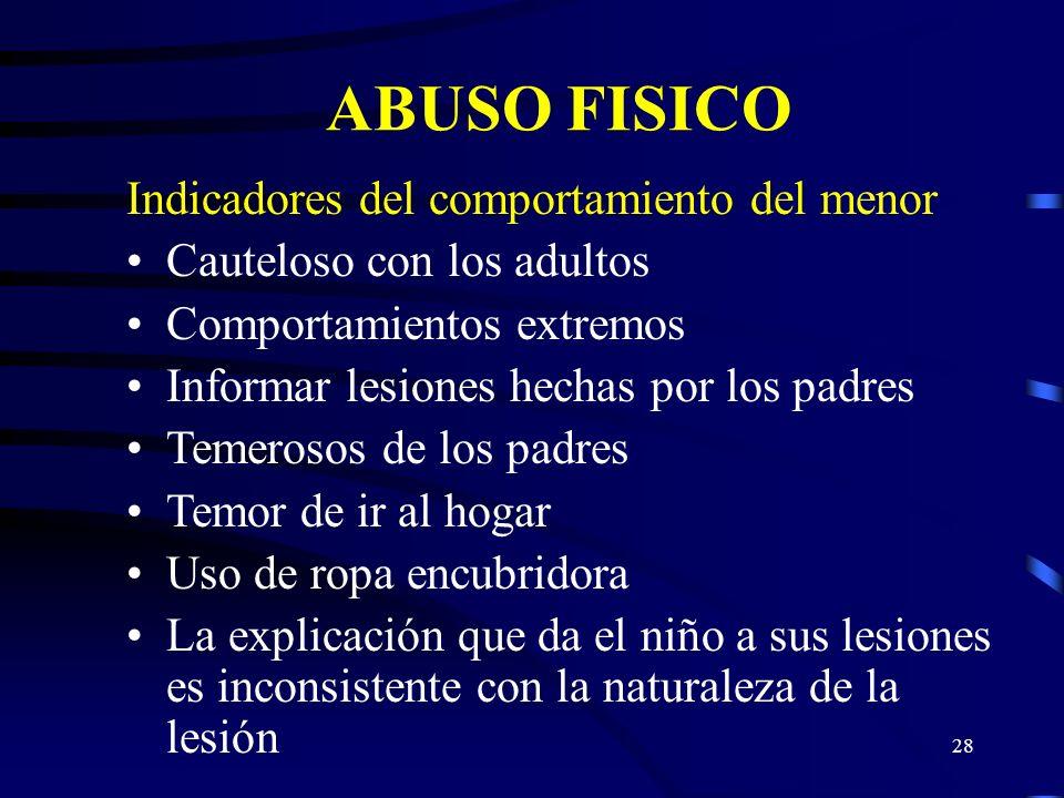 27 ABUSO FISICO Indicadores físicos del menor Laceraciones por abrasiones inexplicables Lesiones en la cabeza Ausencia de pelo Fractura nasal o en la