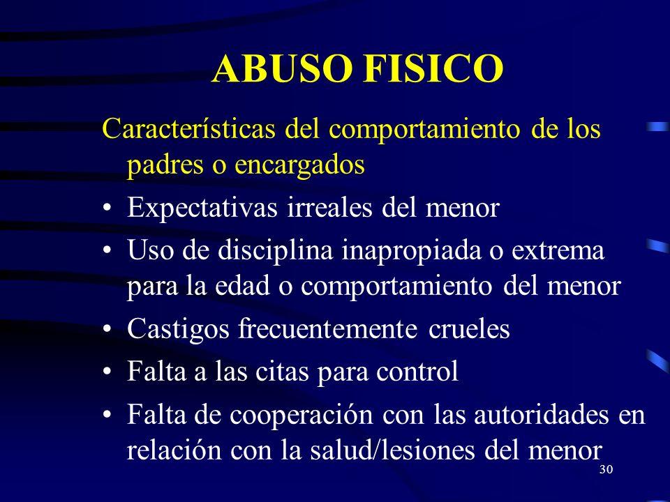 29 ABUSO FISICO Indicadores del comportamiento del menor Comportamiento agresivo con otros niños o animales Vigilante Búsqueda indiscriminada de afect