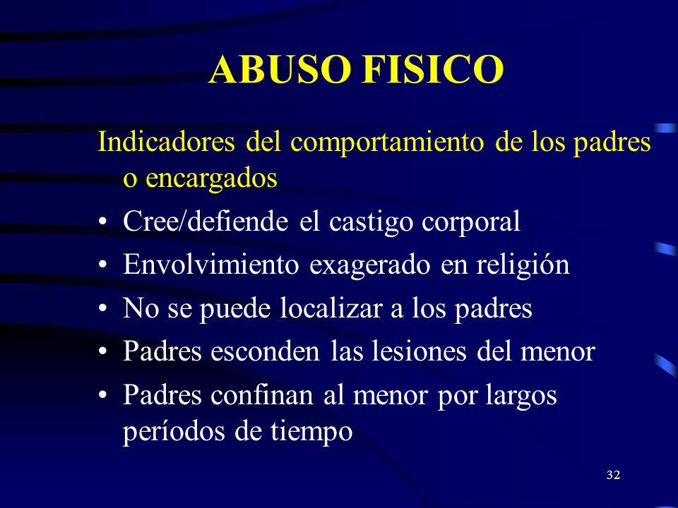 31 ABUSO FISICO Características del comportamiento de los padres o encargados Renuente a compartir información referente al niño Desestimula el contac
