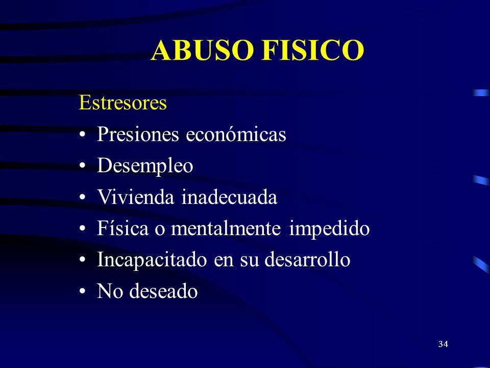 33 ABUSO FISICO Estresores Historial de abuso de menores de los padres Falta de destrezas paternales Problemas matrimoniales Padres solteros Enfermeda