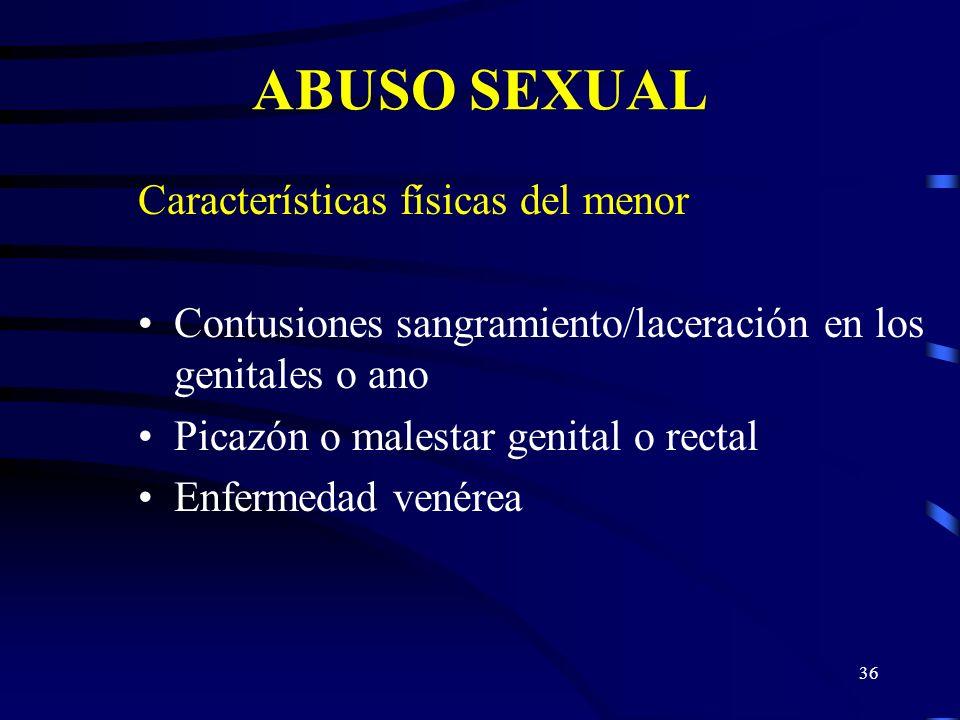 35 ABUSO SEXUAL Características físicas del menor Dificultad para caminar o sentarse Ropa interior destrozada/manchada con sangre Embarazo Indicadores