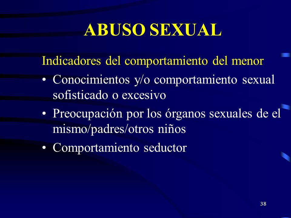 37 ABUSO SEXUAL Indicadores del comportamiento del menor Escasas relaciones con amigos Comportamientos extremos Pasivo/introvertido Precoz/provocativo