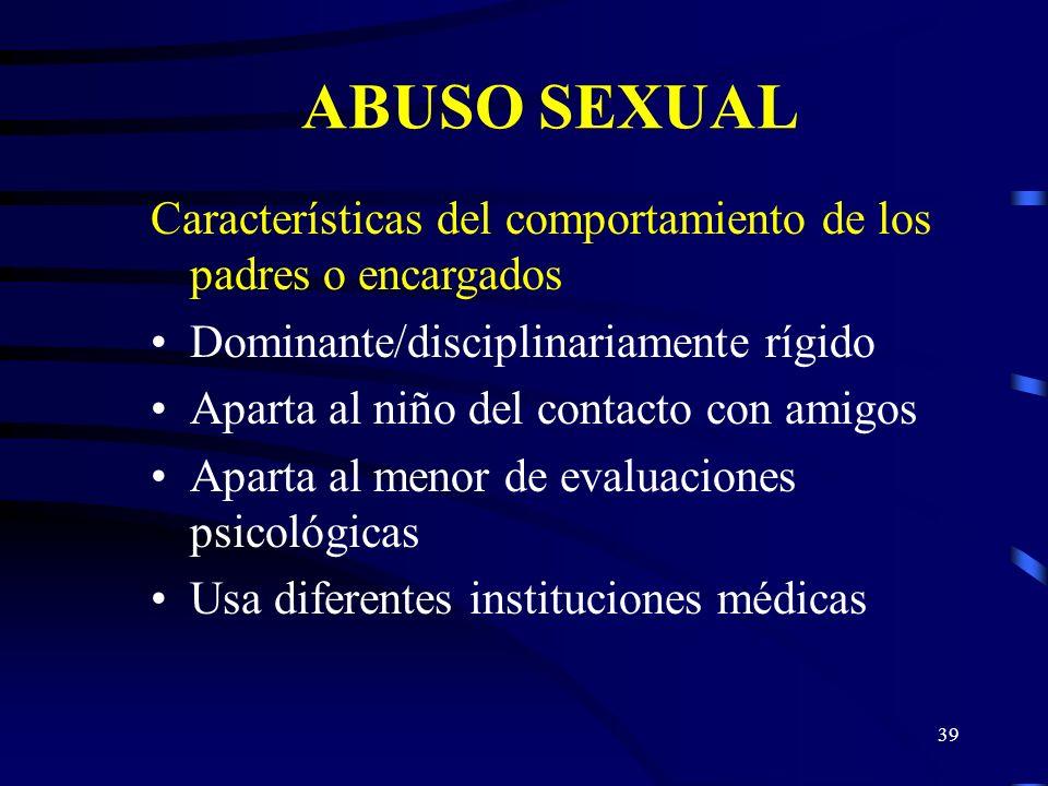 38 ABUSO SEXUAL Indicadores del comportamiento del menor Conocimientos y/o comportamiento sexual sofisticado o excesivo Preocupación por los órganos s