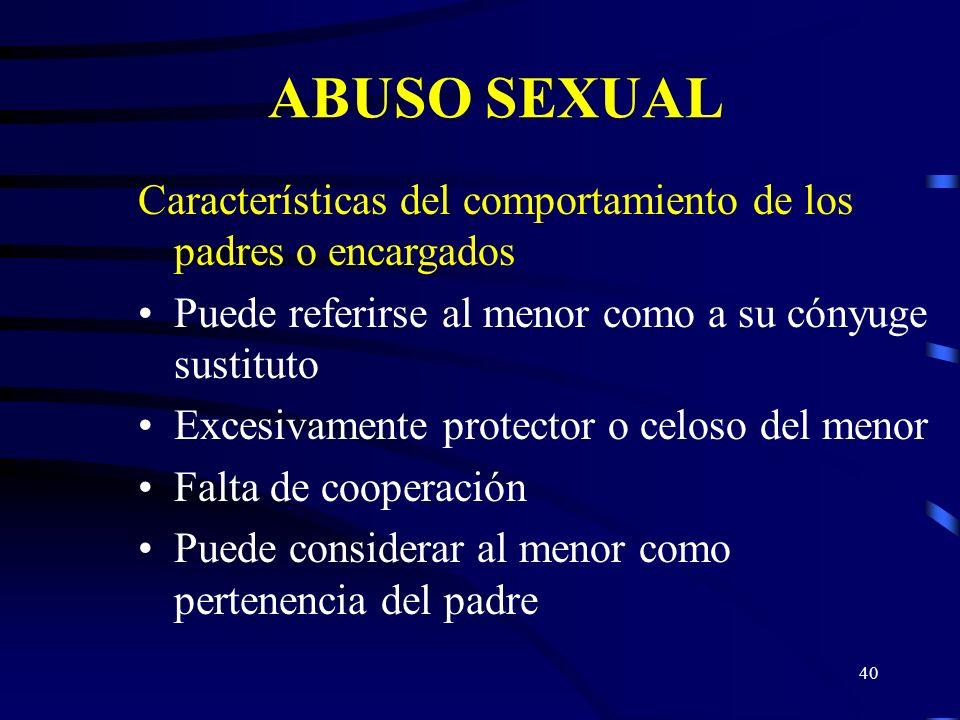 39 ABUSO SEXUAL Características del comportamiento de los padres o encargados Dominante/disciplinariamente rígido Aparta al niño del contacto con amig
