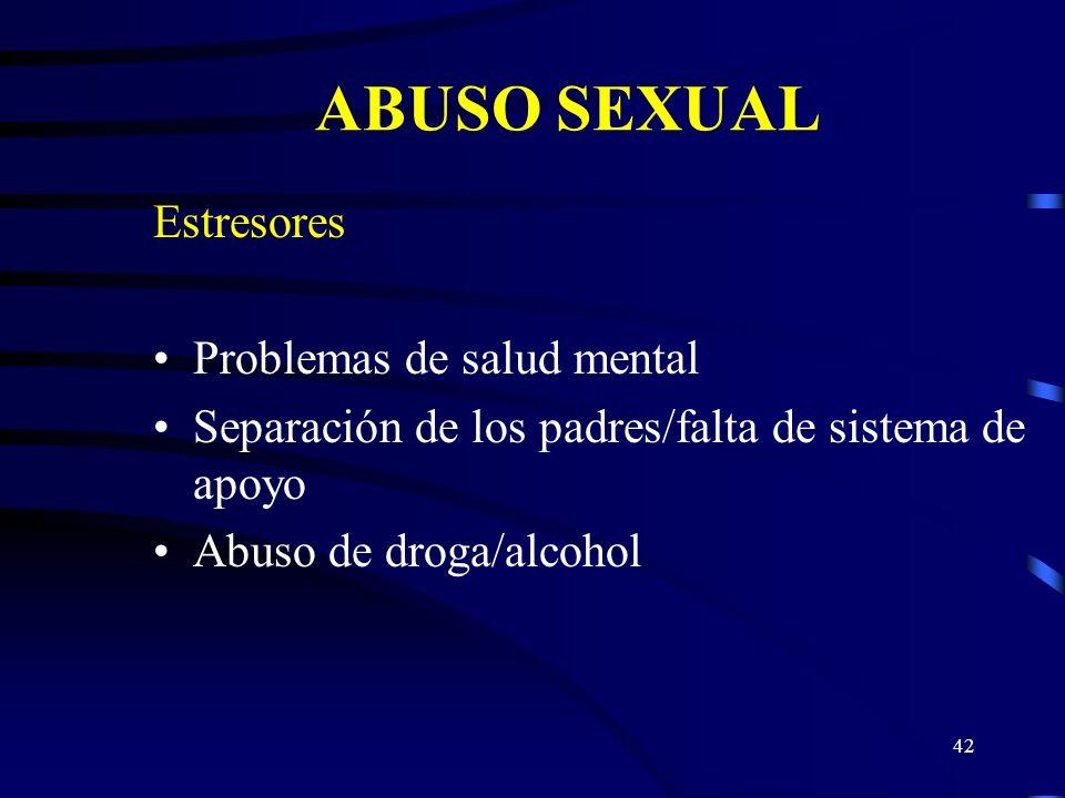 41 ABUSO SEXUAL Estresores Historial de abuso sexual de los padres cuando eran niños Patrón de incesto intergeneracional Problemas matrimoniales/sexua