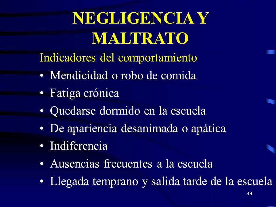 43 NEGLIGENCIA Y MALTRATO Indicadores Físicos del menor Alimentación deficiente y cansancio crónico Problemas médicos que se dejan sin atender Problem