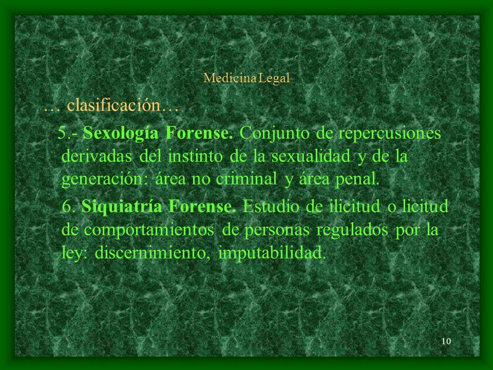 10 Medicina Legal … clasificación… 5.- Sexología Forense. Conjunto de repercusiones derivadas del instinto de la sexualidad y de la generación: área n