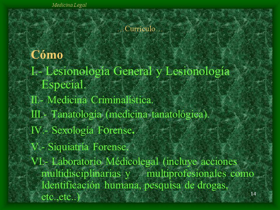 14 …Currículo… Cómo I.- Lesionología General y Lesionología Especial. II.- Medicina Criminalística. III.- Tanatología (medicina tanatológica). IV.- Se