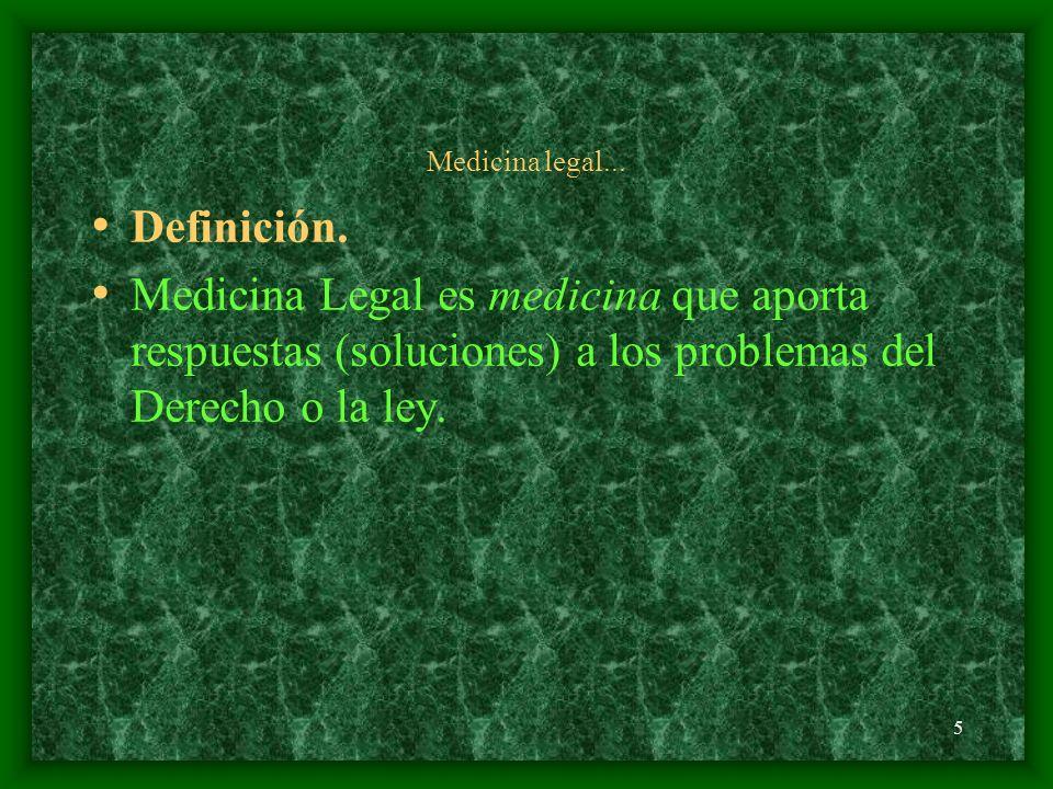 5 Medicina legal... Definición. Medicina Legal es medicina que aporta respuestas (soluciones) a los problemas del Derecho o la ley.