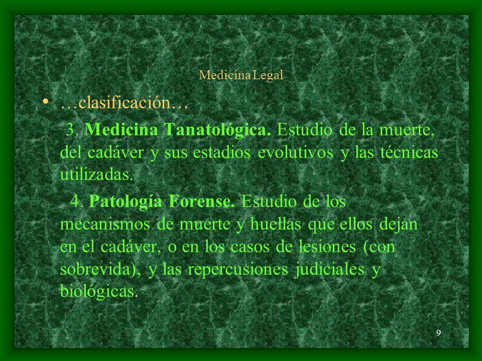 9 Medicina Legal …clasificación… 3. Medicina Tanatológica. Estudio de la muerte, del cadáver y sus estadios evolutivos y las técnicas utilizadas. 4. P