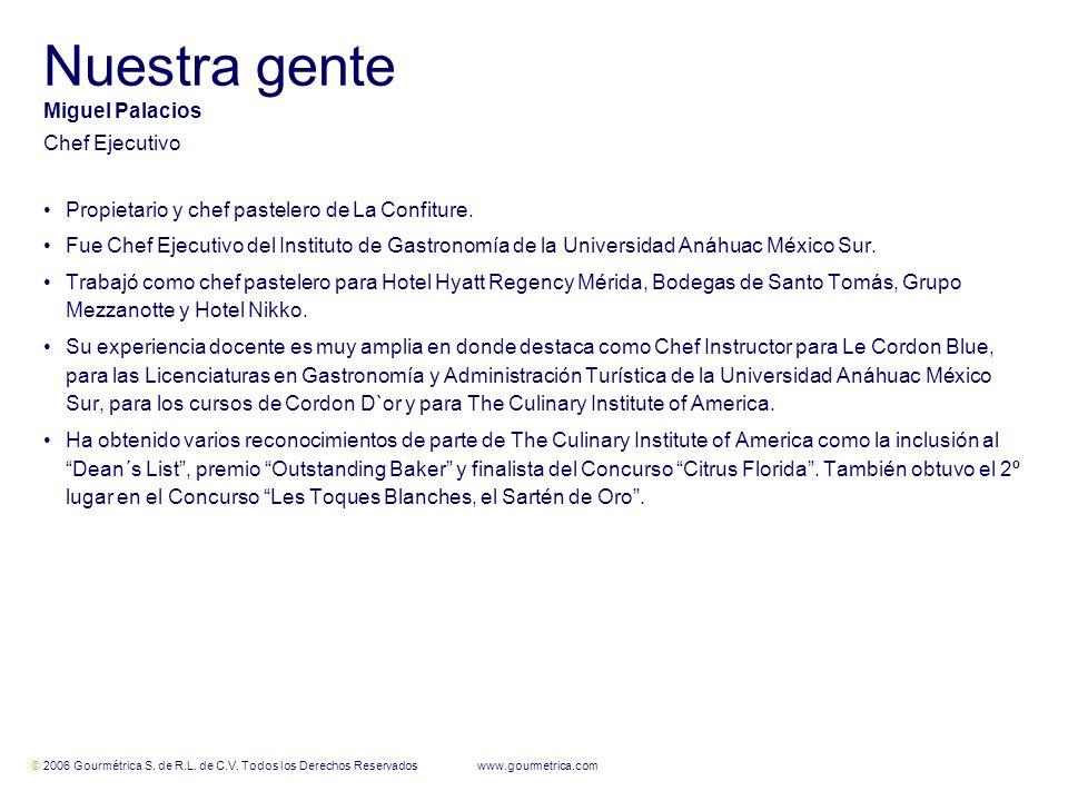© 2006 Gourmétrica S. de R.L. de C.V. Todos los Derechos Reservados www.gourmetrica.com 12 Nuestra gente Miguel Palacios Chef Ejecutivo Propietario y