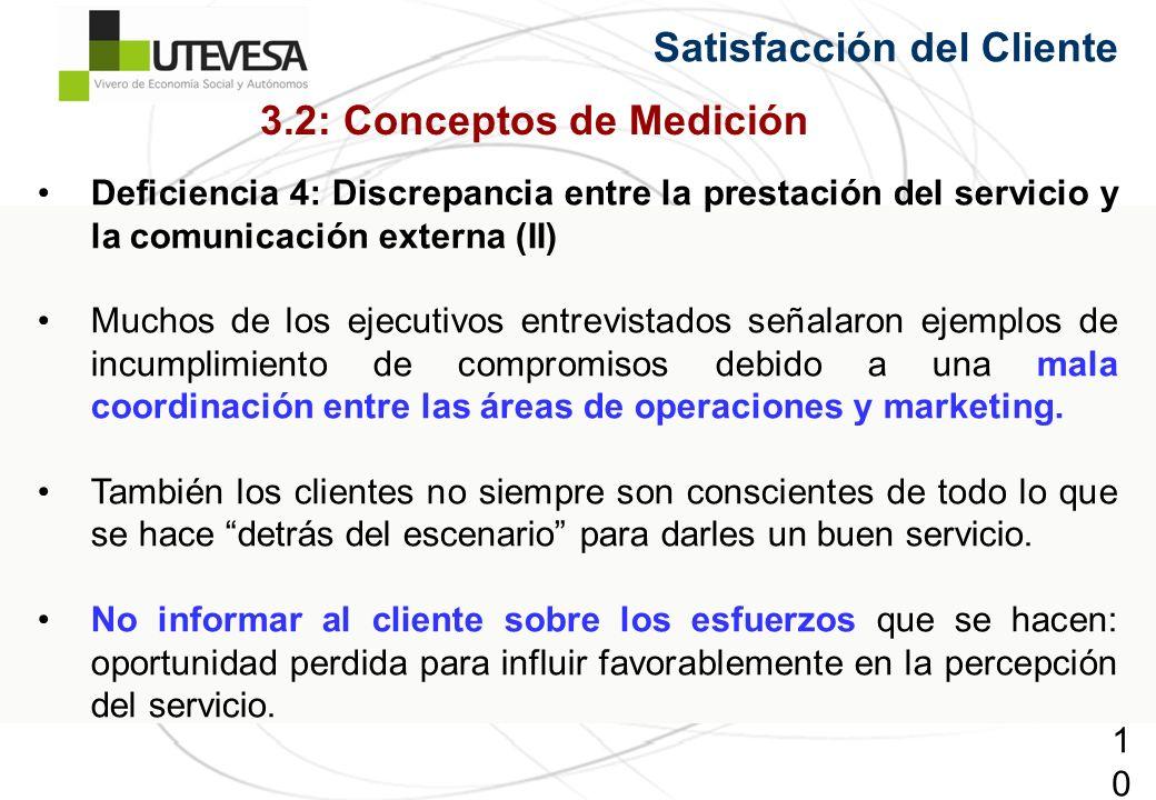 101101101 Satisfacción del Cliente Deficiencia 4: Discrepancia entre la prestación del servicio y la comunicación externa (II) Muchos de los ejecutivos entrevistados señalaron ejemplos de incumplimiento de compromisos debido a una mala coordinación entre las áreas de operaciones y marketing.