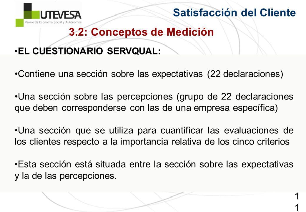 113113113 Satisfacción del Cliente EL CUESTIONARIO SERVQUAL: Contiene una sección sobre las expectativas (22 declaraciones) Una sección sobre las percepciones (grupo de 22 declaraciones que deben corresponderse con las de una empresa específica) Una sección que se utiliza para cuantificar las evaluaciones de los clientes respecto a la importancia relativa de los cinco criterios Esta sección está situada entre la sección sobre las expectativas y la de las percepciones.