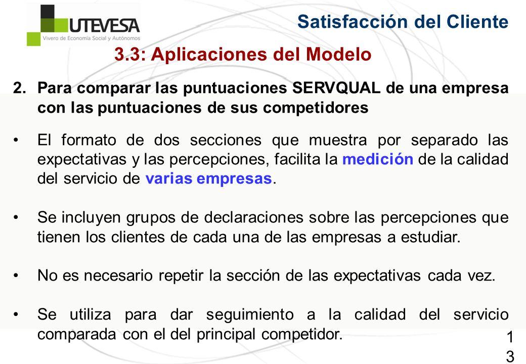 134134134 Satisfacción del Cliente 2.Para comparar las puntuaciones SERVQUAL de una empresa con las puntuaciones de sus competidores El formato de dos secciones que muestra por separado las expectativas y las percepciones, facilita la medición de la calidad del servicio de varias empresas.