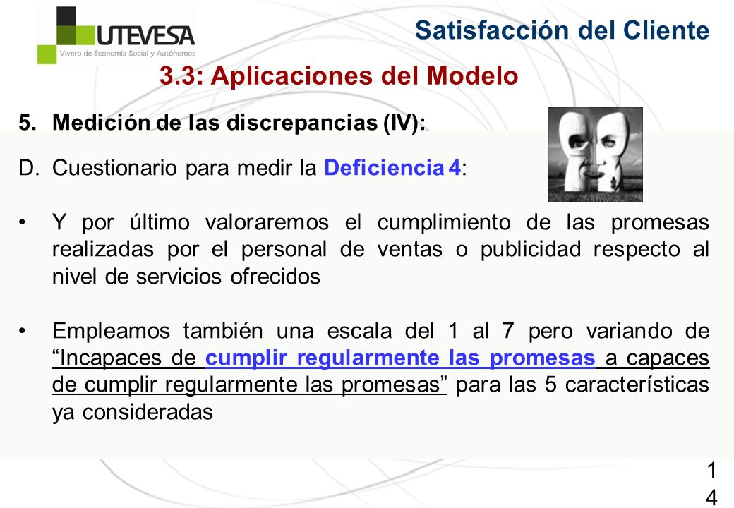 143143143 Satisfacción del Cliente 5.Medición de las discrepancias (IV): D.Cuestionario para medir la Deficiencia 4: Y por último valoraremos el cumplimiento de las promesas realizadas por el personal de ventas o publicidad respecto al nivel de servicios ofrecidos Empleamos también una escala del 1 al 7 pero variando de Incapaces de cumplir regularmente las promesas a capaces de cumplir regularmente las promesas para las 5 características ya consideradas 3.3: Aplicaciones del Modelo