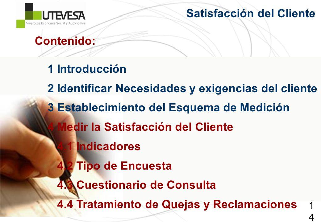 146146146 Satisfacción del Cliente 1 Introducción 2 Identificar Necesidades y exigencias del cliente 3 Establecimiento del Esquema de Medición 4 Medir la Satisfacción del Cliente 4.1 Indicadores 4.2 Tipo de Encuesta 4.3 Cuestionario de Consulta 4.4 Tratamiento de Quejas y Reclamaciones Contenido: