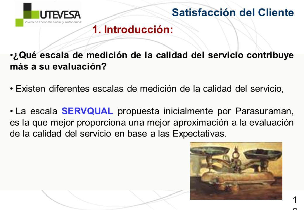 16 Satisfacción del Cliente ¿Qué escala de medición de la calidad del servicio contribuye más a su evaluación? Existen diferentes escalas de medición