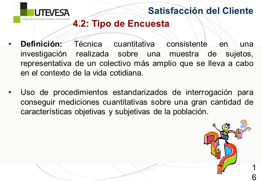 165165165 Satisfacción del Cliente 4.2: Tipo de Encuesta Definición: Técnica cuantitativa consistente en una investigación realizada sobre una muestra de sujetos, representativa de un colectivo más amplio que se lleva a cabo en el contexto de la vida cotidiana.